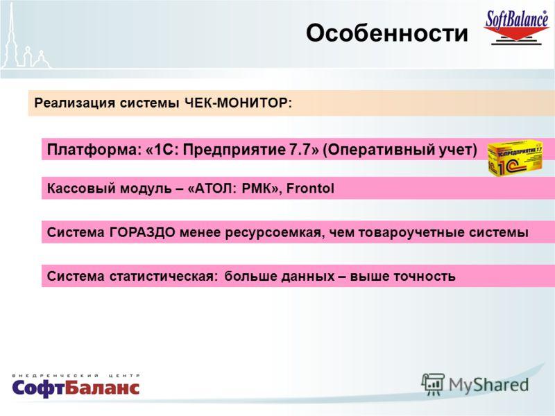Реализация системы ЧЕК-МОНИТОР: Платформа: «1С: Предприятие 7.7» (Оперативный учет) Особенности Система ГОРАЗДО менее ресурсоемкая, чем товароучетные системы Система статистическая: больше данных – выше точность Кассовый модуль – «АТОЛ: РМК», Frontol