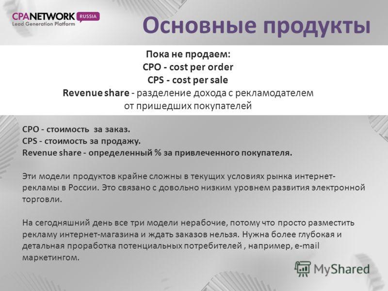Основные продукты CPO - стоимость за заказ. CPS - стоимость за продажу. Revenue share - определенный % за привлеченного покупателя. Эти модели продуктов крайне сложны в текущих условиях рынка интернет- рекламы в России. Это связано с довольно низким