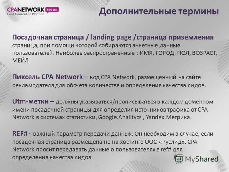 Дополнительные термины Посадочная страница / landing page /страница приземления – страница, при помощи которой собираются анкетные данные пользователей. Наиболее распространенные : ИМЯ, ГОРОД, ПОЛ, ВОЗРАСТ, МЕЙЛ Пиксель CPA Network – код CPA Network,