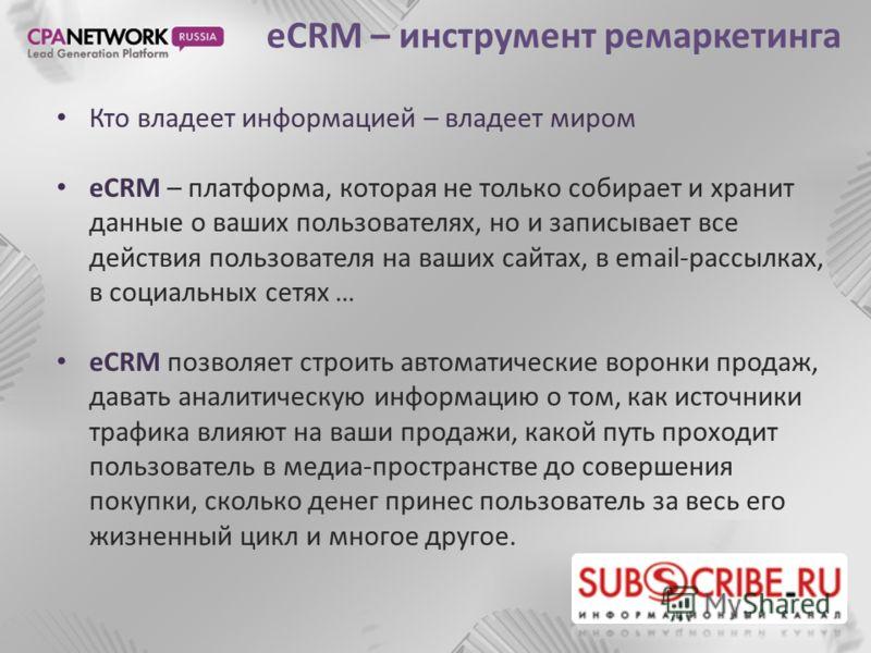 eCRM – инструмент ремаркетинга Кто владеет информацией – владеет миром eCRM – платформа, которая не только собирает и хранит данные о ваших пользователях, но и записывает все действия пользователя на ваших сайтах, в email-рассылках, в социальных сетя