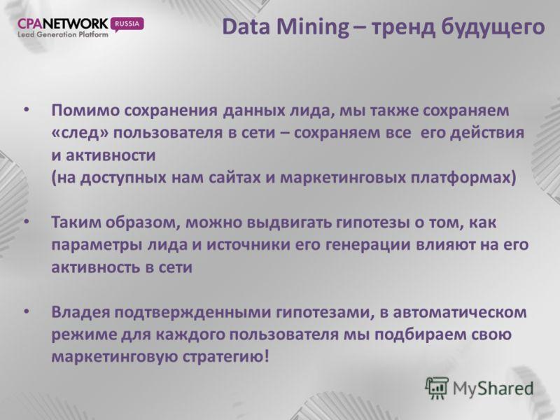 Data Mining – тренд будущего Помимо сохранения данных лида, мы также сохраняем «след» пользователя в сети – сохраняем все его действия и активности (на доступных нам сайтах и маркетинговых платформах) Таким образом, можно выдвигать гипотезы о том, ка