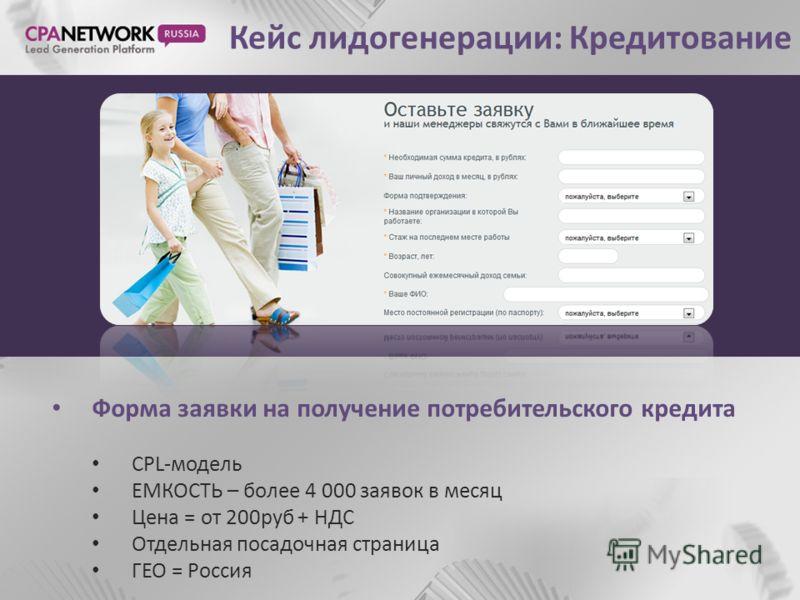 Кейс лидогенерации: Кредитование Форма заявки на получение потребительского кредита CPL-модель ЕМКОСТЬ – более 4 000 заявок в месяц Цена = от 200руб + НДС Отдельная посадочная страница ГЕО = Россия