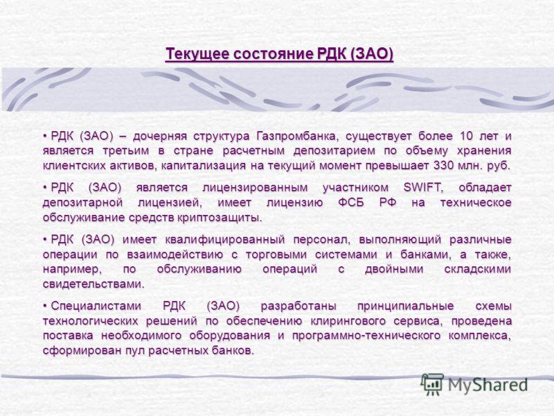 Текущее состояние РДК (ЗАО) РДК (ЗАО) – дочерняя структура Газпромбанка, существует более 10 лет и является третьим в стране расчетным депозитарием по объему хранения клиентских активов, капитализация на текущий момент превышает 330 млн. руб. РДК (ЗА