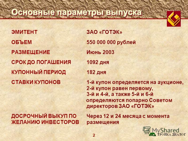 2 Основные параметры выпуска ЭМИТЕНТЗАО «ГОТЭК» ОБЪЕМ550 000 000 рублей РАЗМЕЩЕНИЕИюнь 2003 СРОК ДО ПОГАШЕНИЯ1092 дня КУПОННЫЙ ПЕРИОД182 дня СТАВКИ КУПОНОВ 1-й купон определяется на аукционе, 2-й купон равен первому, 3-й и 4-й, а также 5-й и 6-й опре