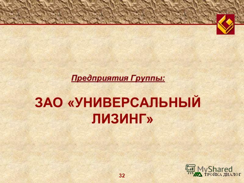 32 Предприятия Группы: ЗАО «УНИВЕРСАЛЬНЫЙ ЛИЗИНГ»