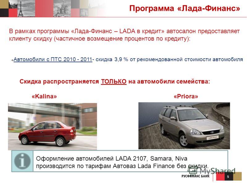 5 В рамках программы «Лада-Финанс – LADA в кредит» автосалон предоставляет клиенту скидку (частичное возмещение процентов по кредиту): Автомобили с ПТС 2010 - 2011- скидка 3,9 % от рекомендованной стоимости автомобиля Программа «Лада-Финанс» Скидка р