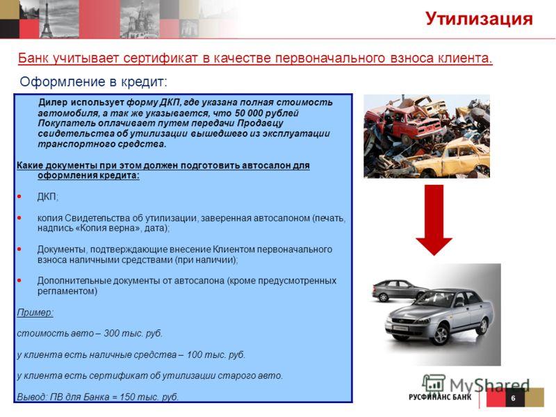 6 Утилизация Дилер использует форму ДКП, где указана полная стоимость автомобиля, а так же указывается, что 50 000 рублей Покупатель оплачивает путем передачи Продавцу свидетельства об утилизации вышедшего из эксплуатации транспортного средства. Каки