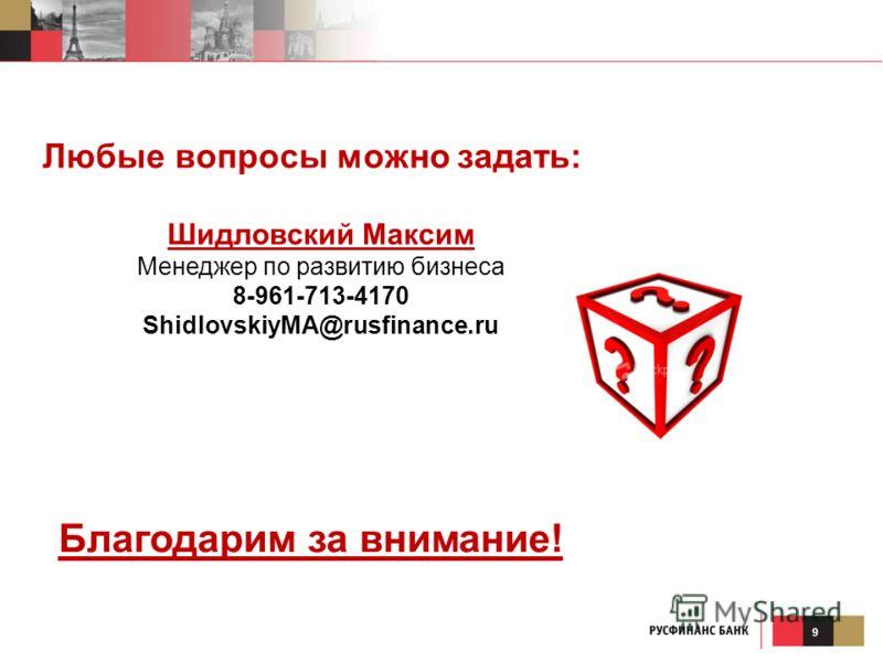 9 Любые вопросы можно задать: Благодарим за внимание! Шидловский Максим Менеджер по развитию бизнеса 8-961-713-4170 ShidlovskiyMA@rusfinance.ru