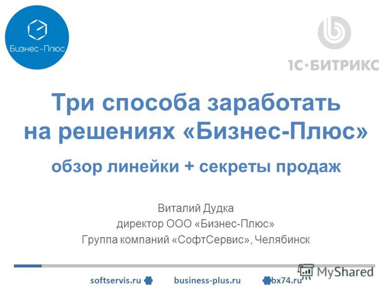 softservis.ru business-plus.ru bx74.ru Три способа заработать на решениях «Бизнес-Плюс» обзор линейки + секреты продаж Виталий Дудка директор ООО «Бизнес-Плюс» Группа компаний «СофтСервис», Челябинск
