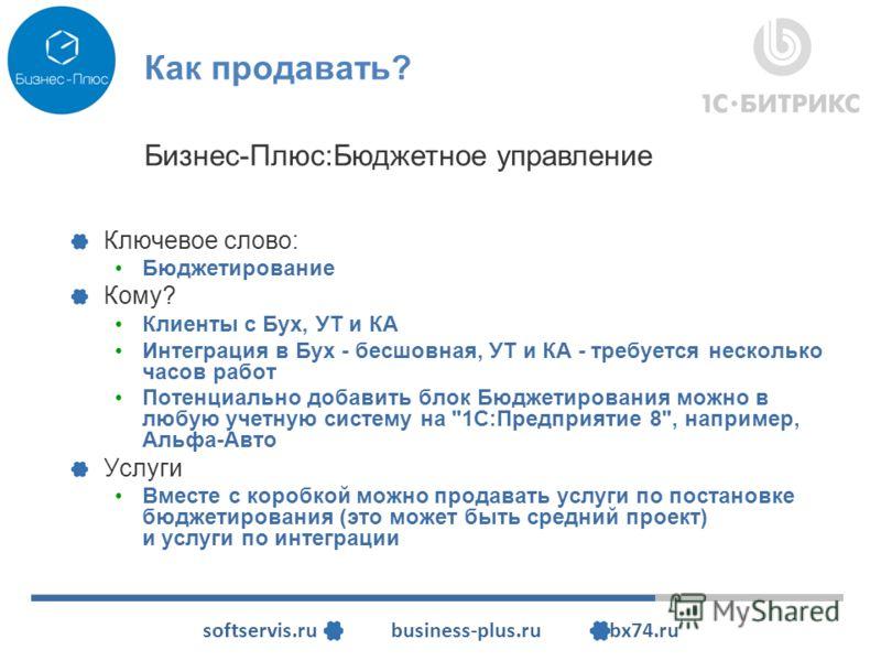 softservis.ru business-plus.ru bx74.ru Как продавать? Ключевое слово: Бюджетирование Кому? Клиенты с Бух, УТ и КА Интеграция в Бух - бесшовная, УТ и КА - требуется несколько часов работ Потенциально добавить блок Бюджетирования можно в любую учетную