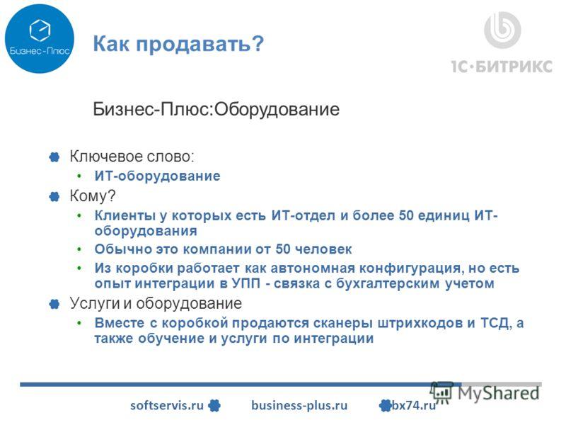 softservis.ru business-plus.ru bx74.ru Как продавать? Ключевое слово: ИТ-оборудование Кому? Клиенты у которых есть ИТ-отдел и более 50 единиц ИТ- оборудования Обычно это компании от 50 человек Из коробки работает как автономная конфигурация, но есть