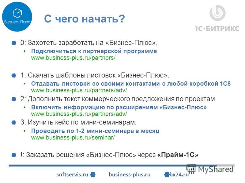 softservis.ru business-plus.ru bx74.ru С чего начать? 0: Захотеть заработать на «Бизнес-Плюс». Подключиться к партнерской программе www.business-plus.ru/partners/ 1: Скачать шаблоны листовок «Бизнес-Плюс». Отдавать листовки со своими контактами с люб