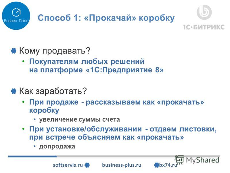softservis.ru business-plus.ru bx74.ru Способ 1: «Прокачай» коробку Кому продавать? Покупателям любых решений на платформе «1С:Предприятие 8» Как заработать? При продаже - рассказываем как «прокачать» коробку увеличение суммы счета При установке/обсл