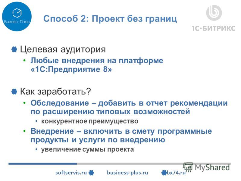 softservis.ru business-plus.ru bx74.ru Способ 2: Проект без границ Целевая аудитория Любые внедрения на платформе «1С:Предприятие 8» Как заработать? Обследование – добавить в отчет рекомендации по расширению типовых возможностей конкурентное преимуще