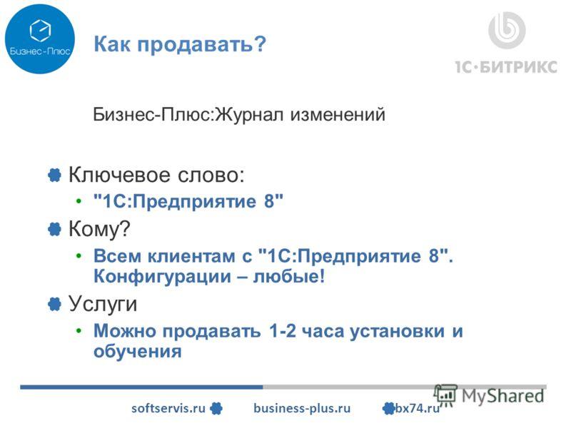 softservis.ru business-plus.ru bx74.ru Как продавать? Ключевое слово: 1С:Предприятие 8 Кому? Всем клиентам с 1С:Предприятие 8. Конфигурации – любые! Услуги Можно продавать 1-2 часа установки и обучения Бизнес-Плюс:Журнал изменений