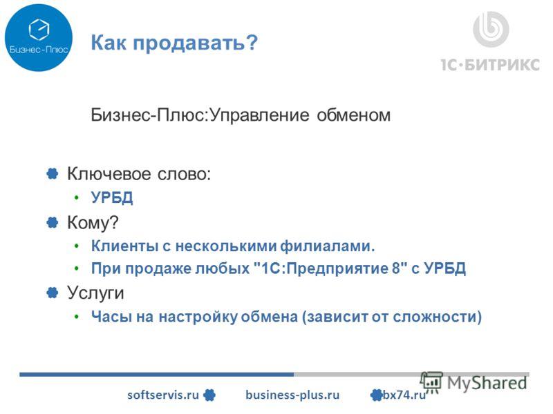 softservis.ru business-plus.ru bx74.ru Как продавать? Ключевое слово: УРБД Кому? Клиенты с несколькими филиалами. При продаже любых 1С:Предприятие 8 с УРБД Услуги Часы на настройку обмена (зависит от сложности) Бизнес-Плюс:Управление обменом