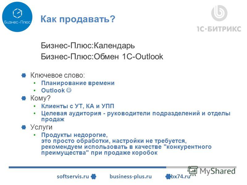 softservis.ru business-plus.ru bx74.ru Как продавать? Ключевое слово: Планирование времени Outlook Кому? Клиенты с УТ, КА и УПП Целевая аудитория - руководители подразделений и отделы продаж Услуги Продукты недорогие, это просто обработки, настройки