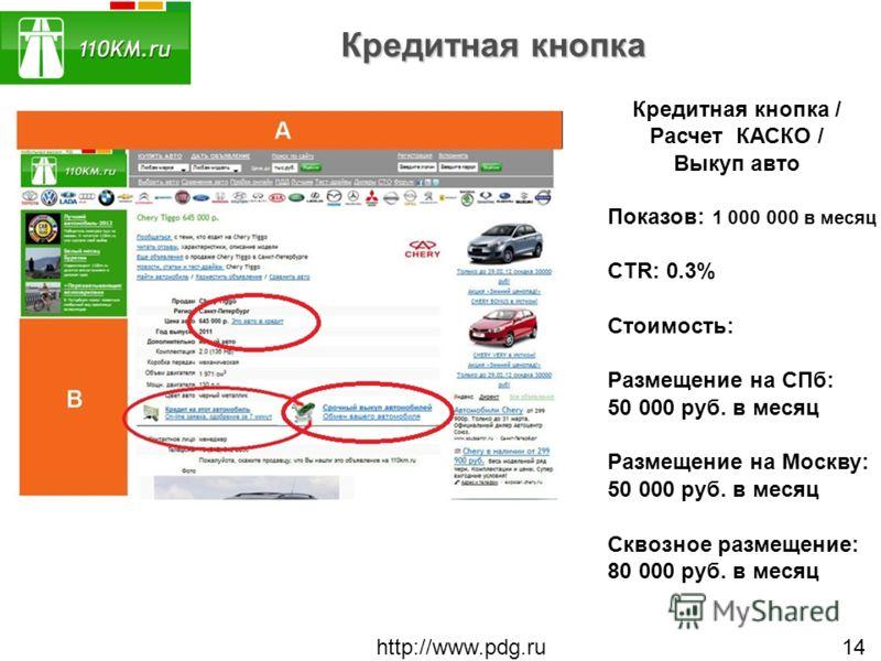 Кредитная кнопка http://www.pdg.ru 14 Кредитная кнопка / Расчет КАСКО / Выкуп авто Показов: 1 000 000 в месяц CTR: 0.3% Стоимость: Размещение на СПб: 50 000 руб. в месяц Размещение на Москву: 50 000 руб. в месяц Сквозное размещение: 80 000 руб. в мес
