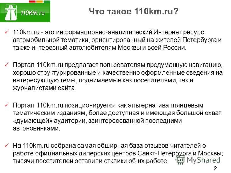 Что такое 110km.ru? 110km.ru - это информационно-аналитический Интернет ресурс автомобильной тематики, ориентированный на жителей Петербурга и также интересный автолюбителям Москвы и всей России. Портал 110km.ru предлагает пользователям продуманную н