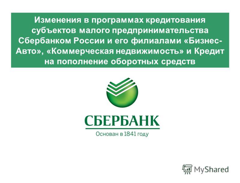 Изменения в программах кредитования субъектов малого предпринимательства Сбербанком России и его филиалами «Бизнес- Авто», «Коммерческая недвижимость» и Кредит на пополнение оборотных средств