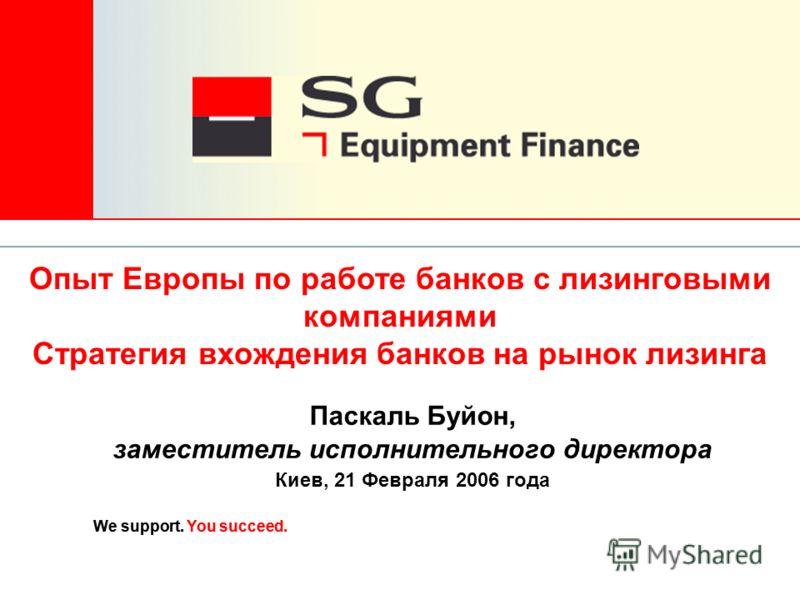 We support. You succeed. Паскаль Буйон, заместитель исполнительного директора Киев, 21 Февраля 2006 года Опыт Европы по работе банков с лизинговыми компаниями Стратегия вхождения банков на рынок лизинга