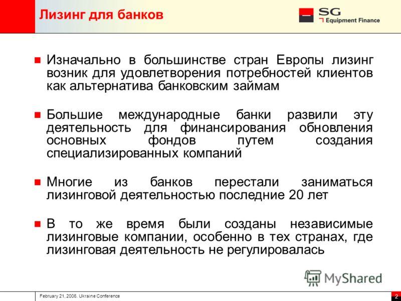 February 21, 2006. Ukraine Conference 2 Лизинг для банков Изначально в большинстве стран Европы лизинг возник для удовлетворения потребностей клиентов как альтернатива банковским займам Большие международные банки развили эту деятельность для финанси