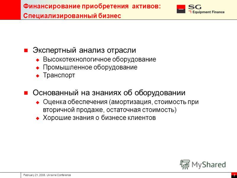 February 21, 2006. Ukraine Conference 7 Финансирование приобретения активов: Специализированный бизнес Экспертный анализ отрасли Высокотехнологичное оборудование Промышленное оборудование Транспорт Основанный на знаниях об оборудовании Оценка обеспеч