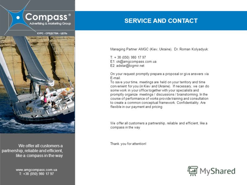 We offer all customers a partnership, reliable and efficient, like a compass in the way www.amgcompass.com.ua T: +38 (050) 980 17 97 SERVICE AND CONTACT Managing Partner AMGC (Kiev, Ukraine), Dr. Roman Kolyadyuk: T: + 38 (050) 980 17 97 E1: ok@amgcom