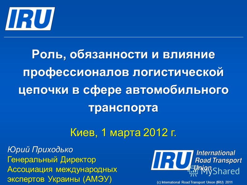 Роль, обязанности и влияние профессионалов логистической цепочки в сфере автомобильного транспорта Киев, 1 марта 2012 г. Юрий Приходько Генеральный Директор Ассоциация международных экспертов Украины (АМЭУ) (c) International Road Transport Union (IRU