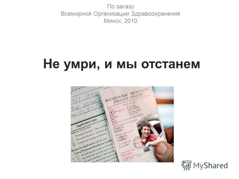 По заказу Всемирной Организации Здравоохранения Минск, 2010 Не умри, и мы отстанем