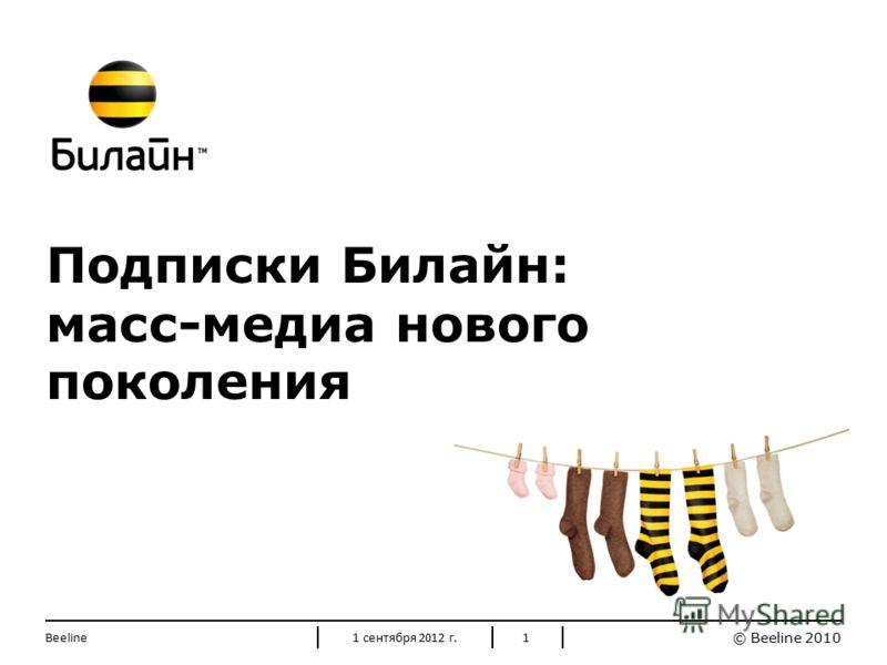 © Beeline 2010 1 Подписки Билайн: масс-медиа нового поколения 1 сентября 2012 г.Beeline