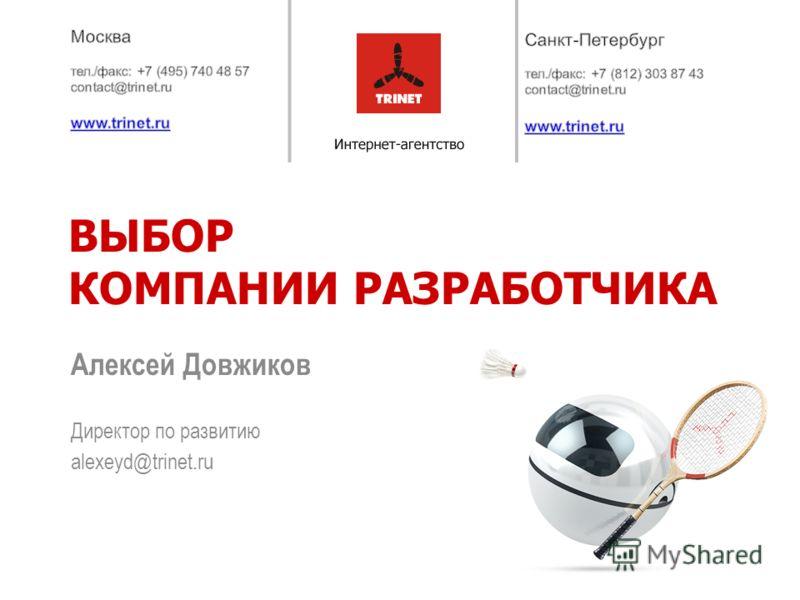 Директор по развитию alexeyd@trinet.ru ВЫБОР КОМПАНИИ РАЗРАБОТЧИКА Алексей Довжиков