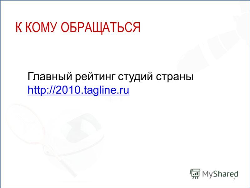 К КОМУ ОБРАЩАТЬСЯ Главный рейтинг студий страны http://2010.tagline.ru 7