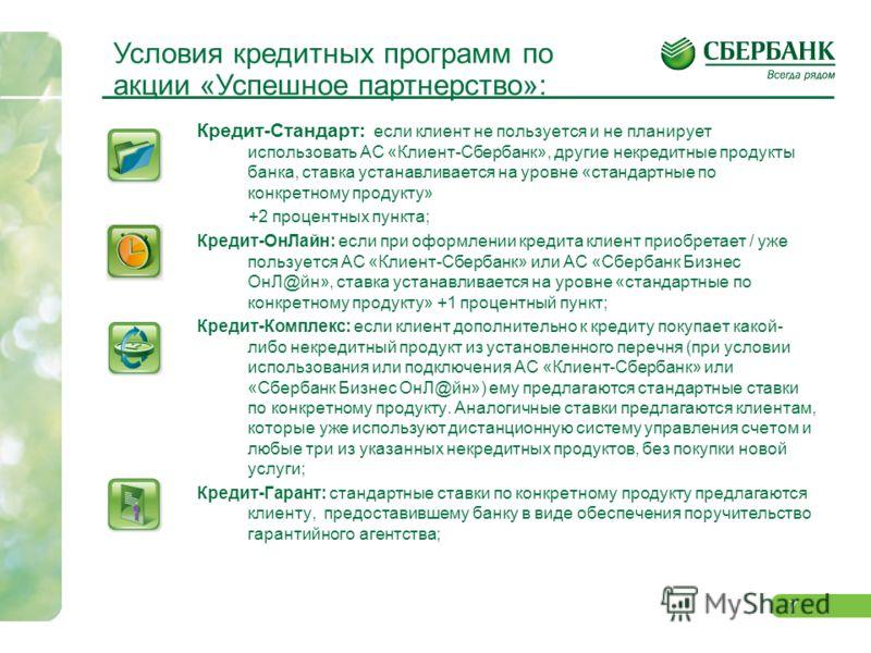 7 Кредит-Стандарт: если клиент не пользуется и не планирует использовать АС «Клиент-Сбербанк», другие некредитные продукты банка, ставка устанавливается на уровне «стандартные по конкретному продукту» +2 процентных пункта; Кредит-ОнЛайн: если при офо