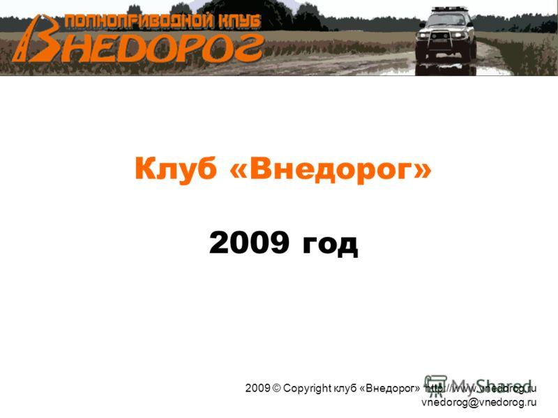 Клуб «Внедорог» 2009 год 2009 © Copyright клуб «Внедорог» http://www.vnedorog.ru vnedorog@vnedorog.ru