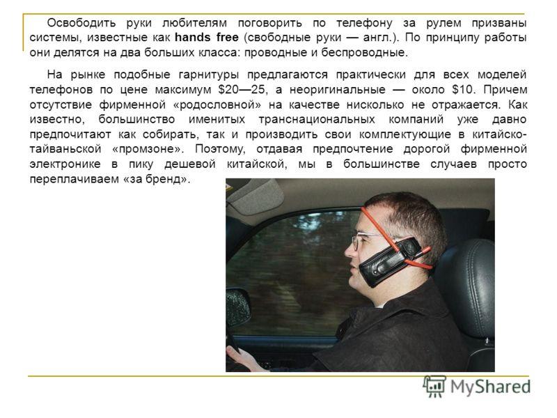 Освободить руки любителям поговорить по телефону за рулем призваны системы, известные как hands free (свободные руки англ.). По принципу работы они делятся на два больших класса: проводные и беспроводные. На рынке подобные гарнитуры предлагаются прак
