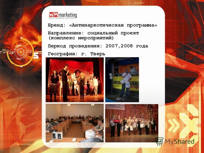 Бренд: «Антинаркотическая программа» Направление: социальный проект (комплекс мероприятий) Период проведения: 2007,2008 года География: г. Тверь