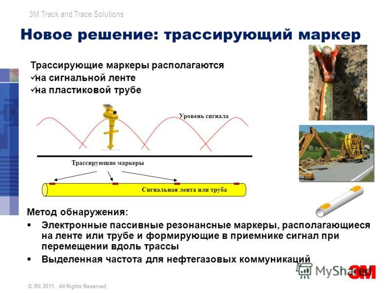 © 3M 2011. All Rights Reserved. 3M Track and Trace Solutions Метод обнаружения: Электронные пассивные резонансные маркеры, располагающиеся на ленте или трубе и формирующие в приемнике сигнал при перемещении вдоль трассы Выделенная частота для нефтега