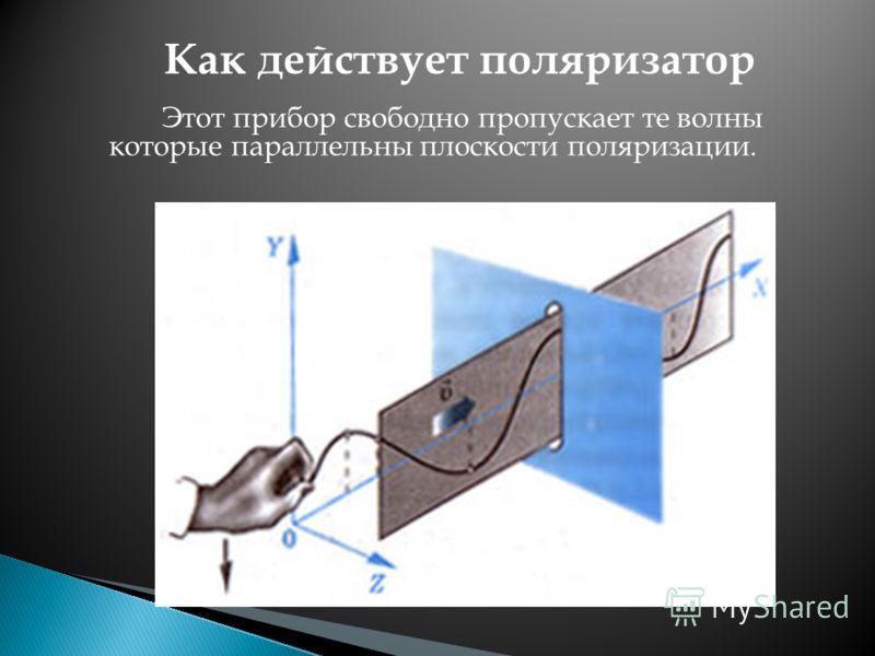 Этот прибор свободно пропускает те волны которые параллельны плоскости поляризации. Как действует поляризатор