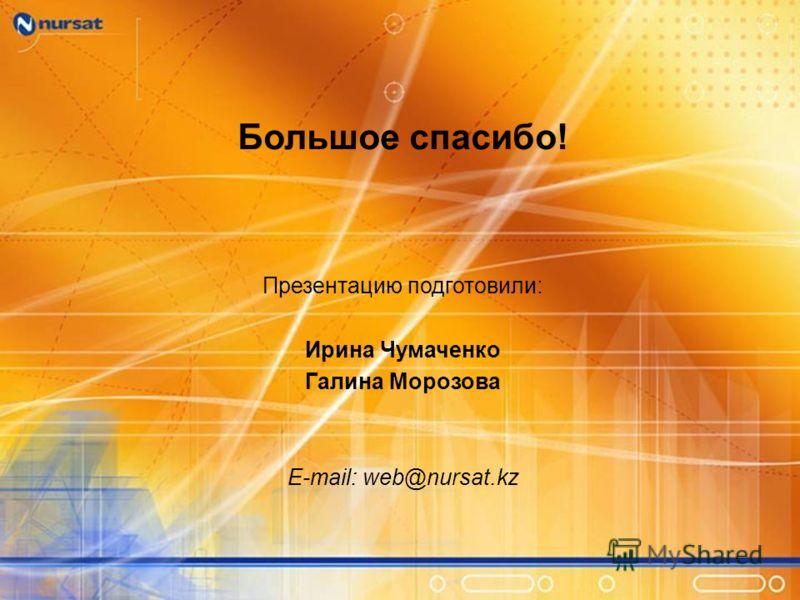 Большое спасибо! Презентацию подготовили: Ирина Чумаченко Галина Морозова E-mail: web@nursat.kz