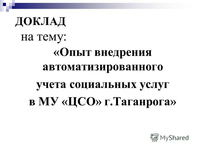 ДОКЛАД на тему: «Опыт внедрения автоматизированного учета социальных услуг в МУ «ЦСО» г.Таганрога»