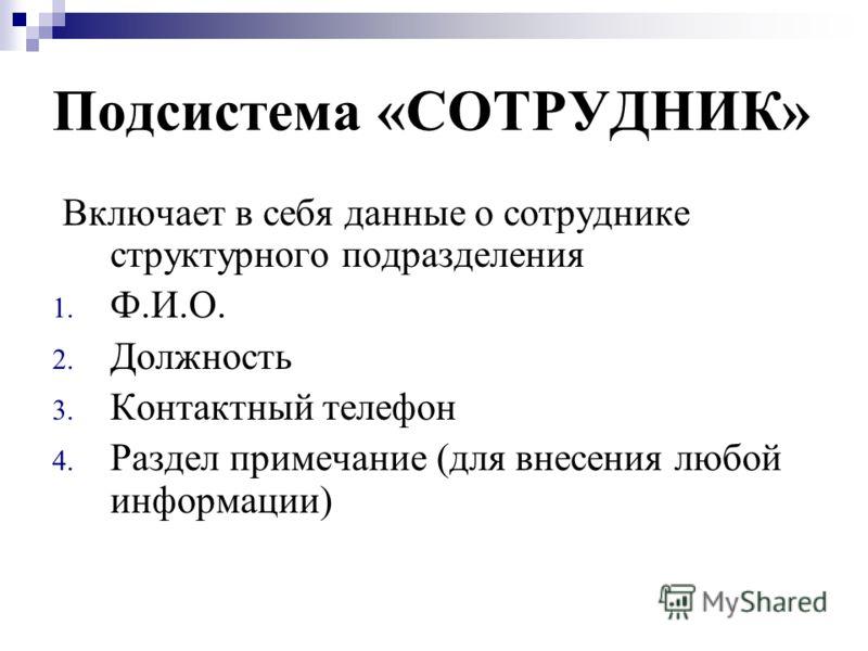 Подсистема «СОТРУДНИК» Включает в себя данные о сотруднике структурного подразделения 1. Ф.И.О. 2. Должность 3. Контактный телефон 4. Раздел примечание (для внесения любой информации)