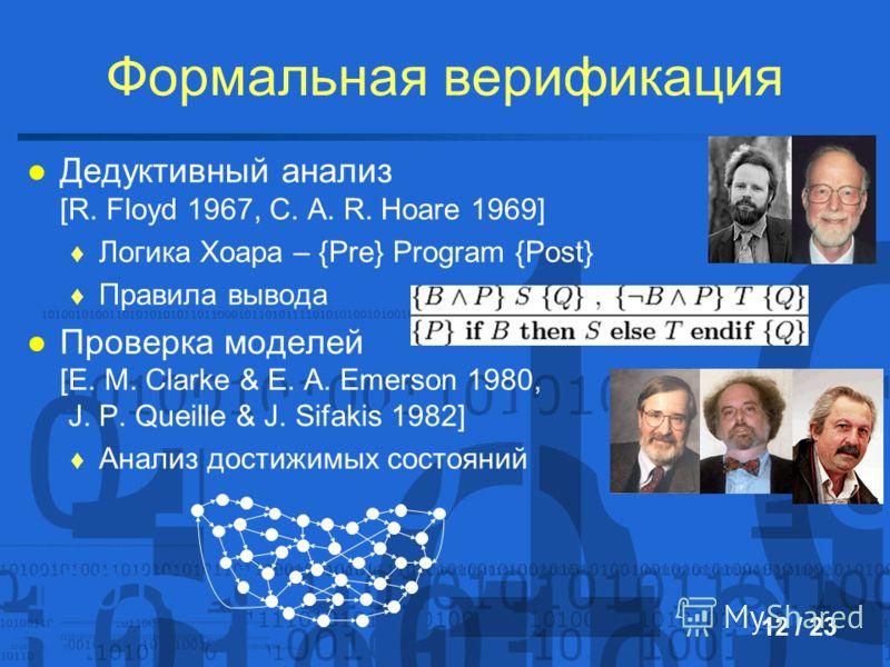 Формальная верификация Дедуктивный анализ [R. Floyd 1967, C. A. R. Hoare 1969] Логика Хоара – {Pre} Program {Post} Правила вывода Проверка моделей [E. M. Clarke & E. A. Emerson 1980, J. P. Queille & J. Sifakis 1982] Анализ достижимых состояний 12 / 2