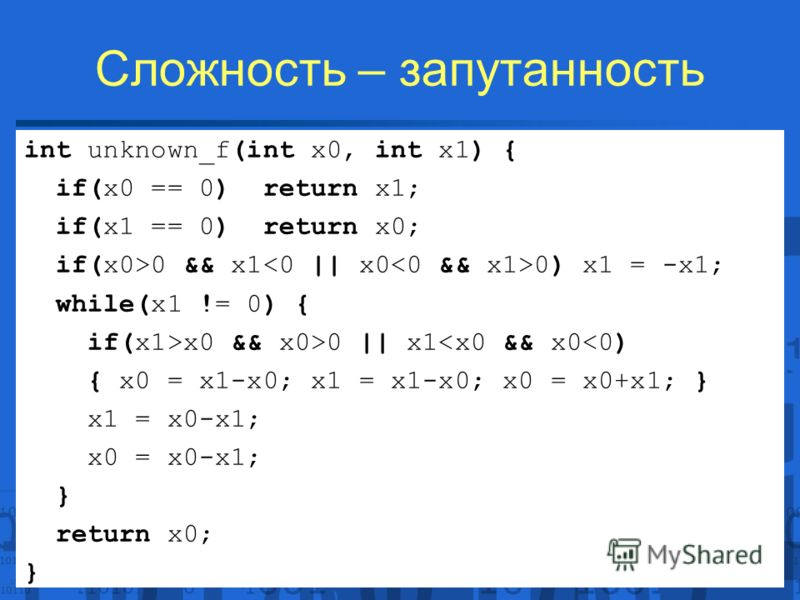 Сложность – запутанность int unknown_f(int x0, int x1) { if(x0 == 0) return x1; if(x1 == 0) return x0; if(x0>0 && x1 0) x1 = -x1; while(x1 != 0) { if(x1>x0 && x0>0 || x1