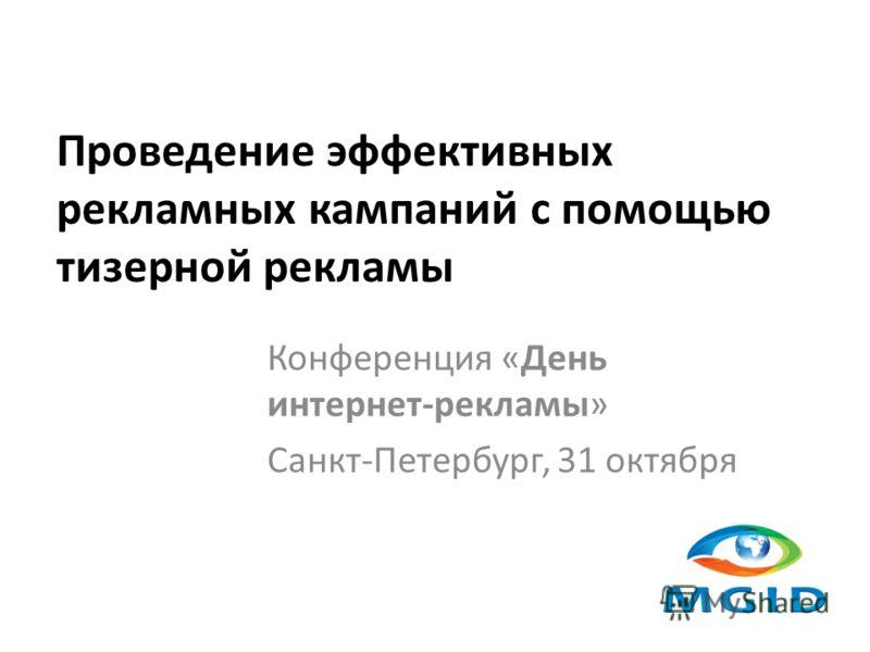 Проведение эффективных рекламных кампаний с помощью тизерной рекламы Конференция «День интернет-рекламы» Санкт-Петербург, 31 октября
