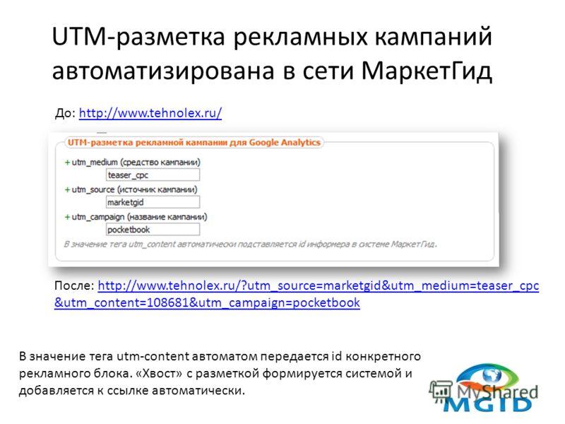 UTM-разметка рекламных кампаний автоматизирована в сети МаркетГид В значение тега utm-content автоматом передается id конкретного рекламного блока. «Хвост» с разметкой формируется системой и добавляется к ссылке автоматически. До: http://www.tehnolex
