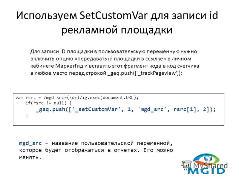 Используем SetCustomVar для записи id рекламной площадки Для записи ID площадки в пользовательскую переменную нужно включить опцию «передавать id площадки в ссылке» в личном кабинете МаркетГид и вставить этот фрагмент кода в код счетчика в любое мест