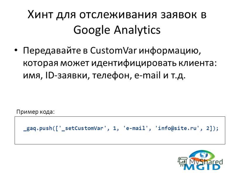 Хинт для отслеживания заявок в Google Analytics Передавайте в CustomVar информацию, которая может идентифицировать клиента: имя, ID-заявки, телефон, e-mail и т.д. _gaq.push(['_setCustomVar', 1, 'e-mail', 'info@site.ru', 2]); Пример кода:
