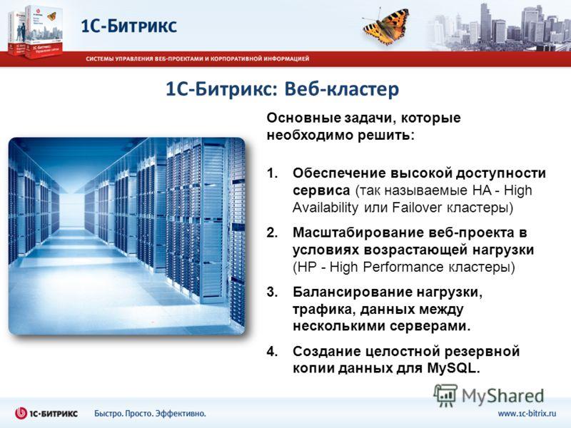 1С-Битрикс: Веб-кластер Основные задачи, которые необходимо решить: 1.Обеспечение высокой доступности сервиса (так называемые HA - High Availability или Failover кластеры) 2.Масштабирование веб-проекта в условиях возрастающей нагрузки (HP - High Perf