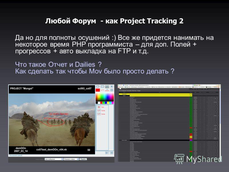 Любой Форум - как Project Tracking 2 Да но для полноты осушений :) Все же придется нанимать на некоторое время PHP программиста – для доп. Полей + прогрессов + авто выкладка на FTP и т.д. Что такое Отчет и Dailies ? Как сделать так чтобы Mov было про
